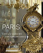 Paris : life and luxury in the eighteenth century ; [Publ. to accompany an exhibition on view at the J. Paul Getty Museum, Los Angeles, Apr. 26-Aug. 7, 2011, and at the Museum of Fine Arts, Houston, Sept. 18-Dec. 10, 2011