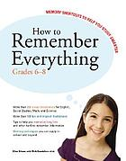 How to remember everything : memory shortcuts to help you study smarter. Grades 6-8