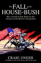 The fall of the house of Bush : how a cabal of true believers put America on the road to Armageddon