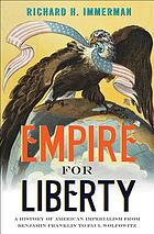 Empire for liberty : a history of American imperialism from Benjamin Franklin to Paul Wolfowitz