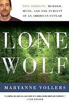Lone wolf : Eric Rudolph : murder, myth, and the pursuit of an American outlaw