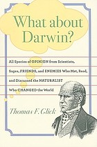 What about Darwin? : all species of opinion from scientists, sages, friends, and enemies who met, read, and discussed the naturalist who changed the world