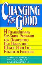 Changing for good : the revolutionary program that explains the six stages of change and teaches you how to free yourself from bad habits