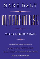 Outercourse : the be-dazzling voyage : containing recollections from my Logbook of a radical feminist philosopher (be-ing an account of my time/space travels and ideas--then, again, now, and how)