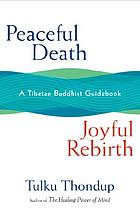 Peaceful death, joyful rebirth : a Tibetan Buddhist guidebook