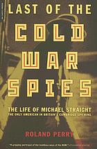 Last of the Cold War spies : the life of Michael Straight, the only American in Britain's Cambridge spy ring