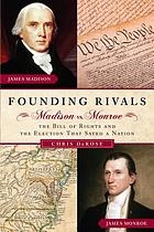 Founding rivals : Madison vs. Monroe, the Bill of Rights, and the election that saved a nation