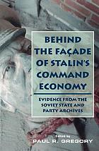 Behind the façade of Stalin's command economy : evidence from the Soviet state and party archives