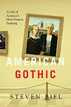 American Gothic : a life of America's most famous paintinga life of America's most famous painting