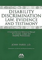Disability discrimination law, evidence and testimony : a comprehensive reference manual for lawyers, judges and disability professionals