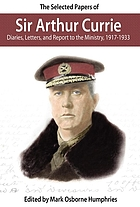 The selected papers of Sir Arthur Currie : diaries, letters and report to the Ministry, 1917-1933