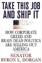 Take this job and ship it : how corporate greed and brain-dead politics are selling out America