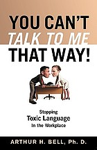You can't talk to me that way! : stopping toxic language in the workplace