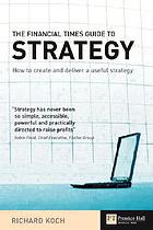 The Financial Times guide to strategy : how to create and deliver a useful strategy