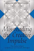 Mis-reading the creative impulse : the poetic subject in Rimbaud and Claudel, restagedMis-reading the creative impulse : the poetic subject in Rimbaud and Claudel