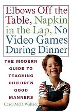Elbows off the table, napkin in the lap, no video games during dinner : the modern guide to teaching children good manners