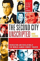 The Second City unscripted : revolution and revelation at the world-famous comedy theater