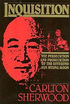 Inquisition : the persecution and prosecution of the Reverend Sun Myung Moon