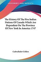 The history of the Five Indian Nations of Canada which are dependent on the province of New-York in America and are the barrier between the English and French in that part of the world : with particular accounts of their religion, manners, customs, laws and forms of government : their several battles and treaties with the European nations, their wars with the other Indians, and a true account of the present state of our trade with them : in which are shewn the great advantage of their trade and alliance to the British nation and the intrigues and attempts of the French to engage them from us : a subject nearly concerning all our American plantations and highly meriting the attention of the British nation at this juncture