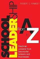 School leadership from A to Z : practical lessons from successful schools and businesses