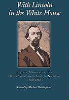 With Lincoln in the White House letters, memoranda, and other writings of John G. Nicolay, 1860-1865