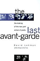 The last avant-garde : the making of the New York School of Poets