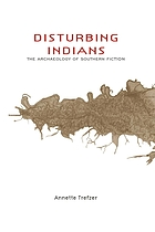 Disturbing Indians : the archaeology of southern fictionDisturbing Indians the archaeology of southern fiction