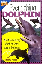 Everything dolphin : what kids really want to know about dolphins