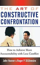 The art of constructive confrontation : how to achieve more accountability with less conflict