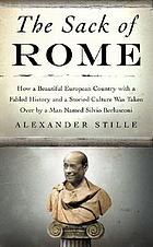 The sack of Rome : how a beautiful European country with a fabled history and a storied culture was taken over by a man named Silvio Berlusconi