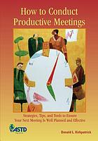 How to conduct productive meetings : strategies, tips, and tools to ensure your next meeting is well planned and effective
