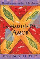 La maestría del amor : una guía práctica para el arte de las relaciones