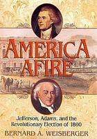 America afire : Jefferson, Adams, and the revolutionary election of 1800