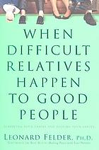 When difficult relatives happen to good people : surviving your family and keeping your sanity