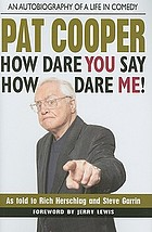 How dare you say how dare me! Pat Cooper : how dare you say how dare me! Pat Cooper : how dare you say how dare me! an autobiography of a life in comedy