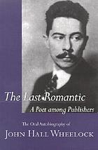 The last romantic : a poet among publishers : the oral autobiography of John Hall Wheelock