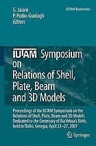 IUTAM Symposium on Relations of Shell Plate Beam and 3D Models Proceedings of the IUTAM Symposium on the Relations of Shell, Plate, Beam, and 3D Models, Dedicated to the Centenary of Ilia Vekua's Birth, held in Tbilisi, Georgia, April 23-27, 2007