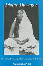 Divine dowager : the life and teachings of Saradamani, the Holy Mother