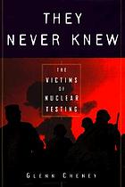 They never knew : the victims of nuclear testing