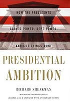 Presidential ambition : how the presidents gained power, kept power, and got things done