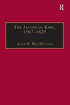 The Jacobean Kirk, 1567-1625 : sovereignty, polity, and liturgy