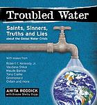 Troubled water : saints, sinners, truth and lies about the global water crisis