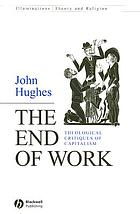 The end of work : theological critiques of capitalism