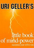 Uri Geller's little book of mind-power : maximise your will to win