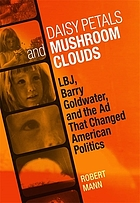 Daisy petals and mushroom clouds LBJ, Barry Goldwater, and the ad that changed American politics