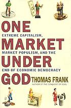 One market under God : extreme capitalism, market populism, and the end of economic democracy