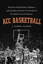 ACC basketball : the story of the rivalries, traditions, and scandals of the first two decades of the Atlantic Coast Conference