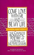 Come love with me & be my life : the collected romantic poetry of Peter McWilliams