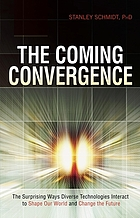 The coming convergence : surprising ways diverse technologies interact to shape our world and change the future