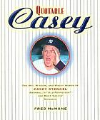 "Quotable Casey : the wit, wisdom, and wacky words of Casey Stengel, baseball's ""old perfesser"" and most amazin' manager"